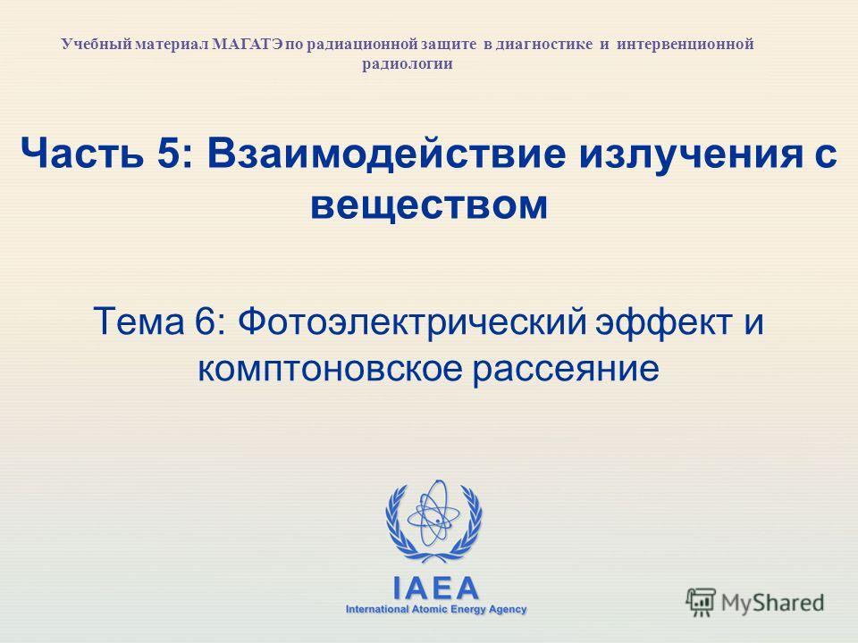 IAEA International Atomic Energy Agency Часть 5: Взаимодействие излучения с веществом Тема 6: Фотоэлектрический эффект и комптоновское рассеяние Учебный материал МАГАТЭ по радиационной защите в диагностике и интервенционной радиологии