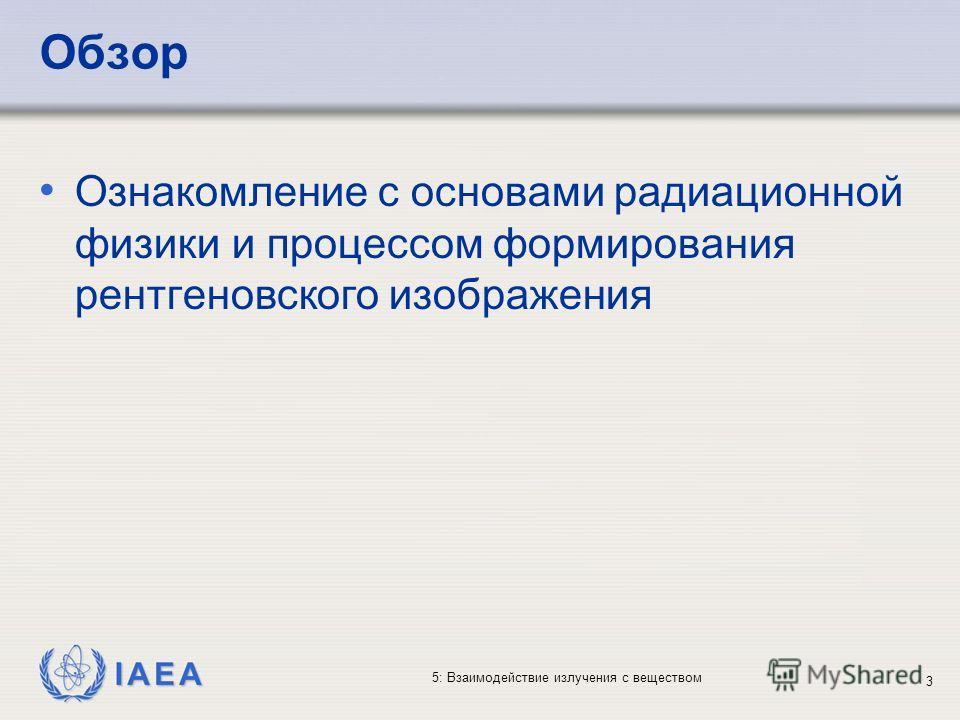 IAEA 5: Взаимодействие излучения с веществом Обзор Ознакомление с основами радиационной физики и процессом формирования рентгеновского изображения 3