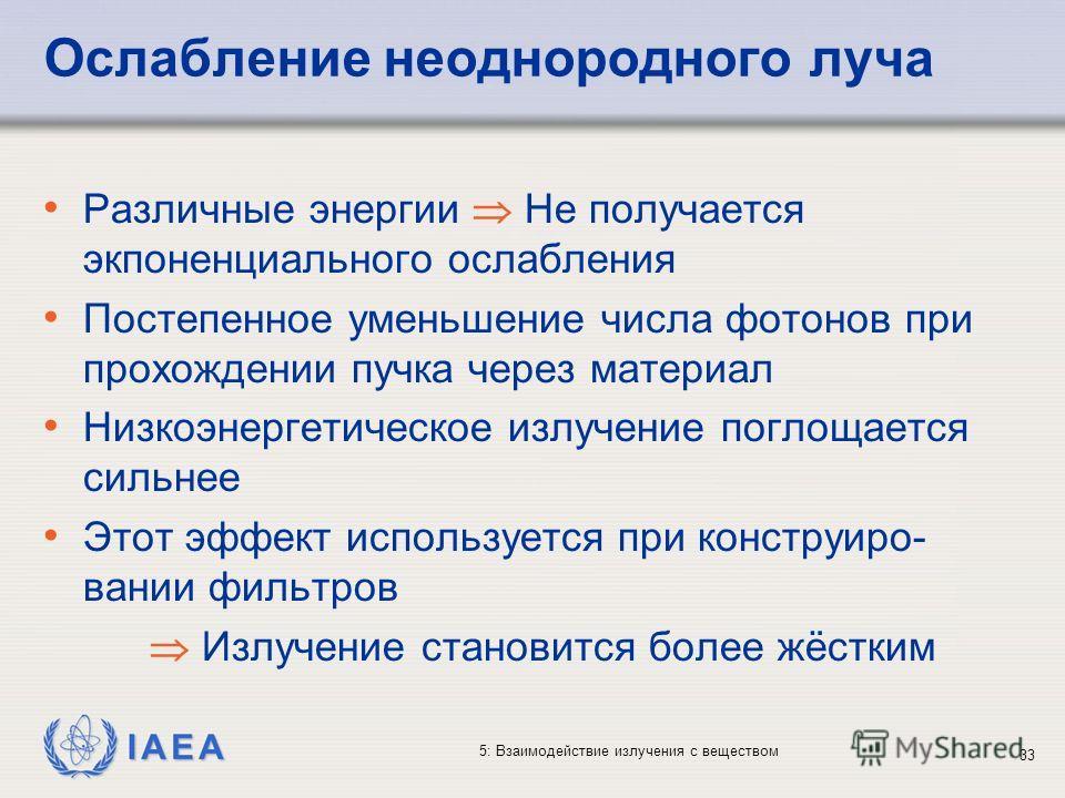 IAEA 5: Взаимодействие излучения с веществом Ослабление неоднородного луча Различные энергии Не получается экпоненциального ослабления Постепенное уменьшение числа фотонов при прохождении пучка через материал Низкоэнергетическое излучение поглощается