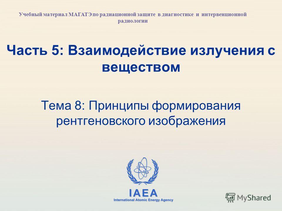 IAEA International Atomic Energy Agency Часть 5: Взаимодействие излучения с веществом Тема 8: Принципы формирования рентгеновского изображения Учебный материал МАГАТЭ по радиационной защите в диагностике и интервенционной радиологии