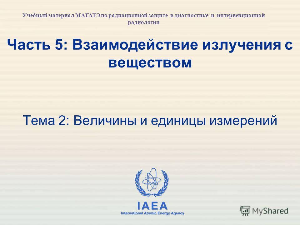 IAEA International Atomic Energy Agency Часть 5: Взаимодействие излучения с веществом Тема 2: Величины и единицы измерений Учебный материал МАГАТЭ по радиационной защите в диагностике и интервенционной радиологии