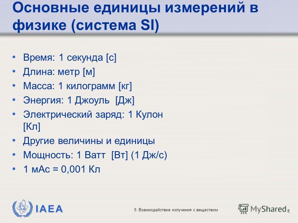 IAEA 5: Взаимодействие излучения с веществом Основные единицы измерений в физике (система SI) Время: 1 секунда [с] Длина: метр [м] Масса: 1 килограмм [кг] Энергия: 1 Джоуль [Дж] Электрический заряд: 1 Кулон [Кл] Другие величины и единицы Мощность: 1