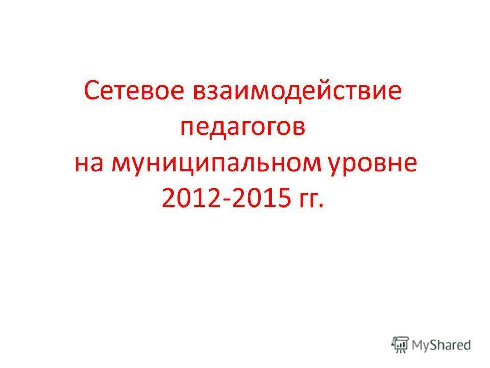Сетевое взаимодействие педагогов на муниципальном уровне 2012-2015 гг.