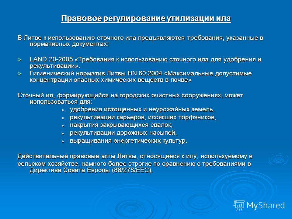 Правовое регулирование утилизации ила В Литве к использованию сточного ила предъявляются требования, указанные в нормативных документах: LAND 20-2005 «Требования к использованию сточного ила для удобрения и рекультивации». LAND 20-2005 «Требования к