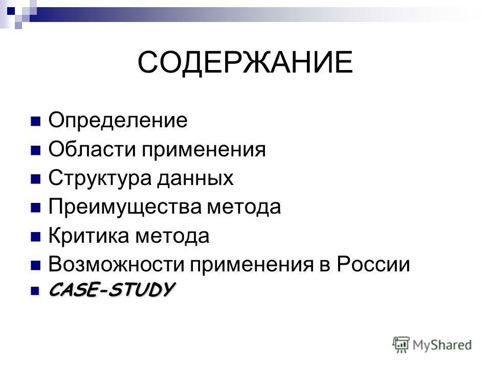 СОДЕРЖАНИЕ Определение Области применения Структура данных Преимущества метода Критика метода Возможности применения в России CASE-STUDY CASE-STUDY
