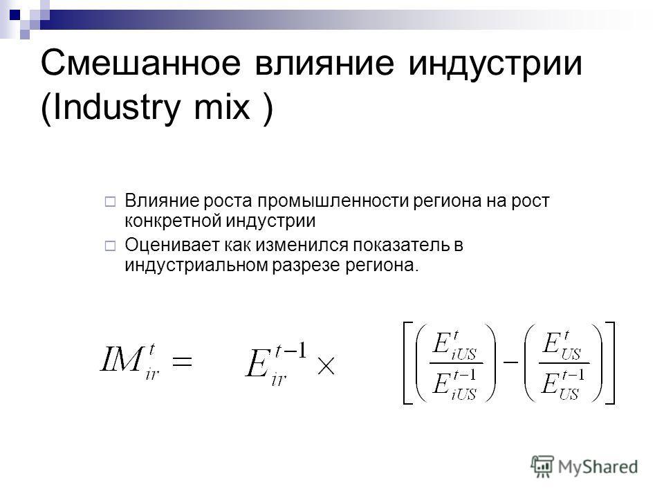 Смешанное влияние индустрии (Industry mix ) Влияние роста промышленности региона на рост конкретной индустрии Оценивает как изменился показатель в индустриальном разрезе региона.