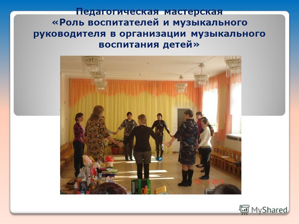 Педагогическая мастерская «Роль воспитателей и музыкального руководителя в организации музыкального воспитания детей»