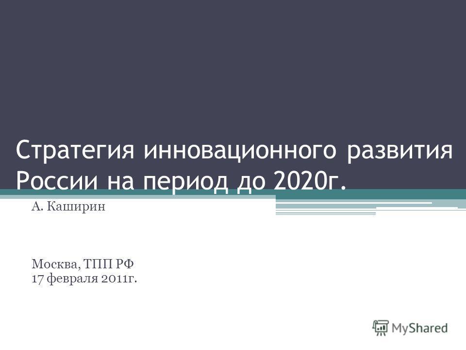 Стратегия инновационного развития России на период до 2020г. А. Каширин Москва, ТПП РФ 17 февраля 2011г.