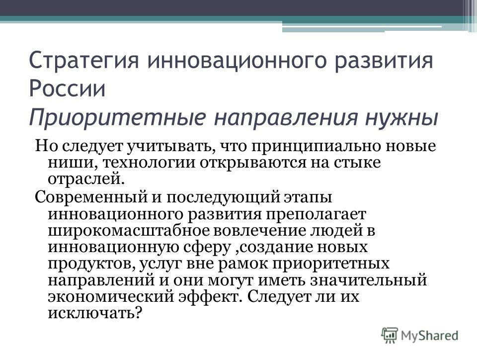 Стратегия инновационного развития России Приоритетные направления нужны Но следует учитывать, что принципиально новые ниши, технологии открываются на стыке отраслей. Современный и последующий этапы инновационного развития преполагает широкомасштабное