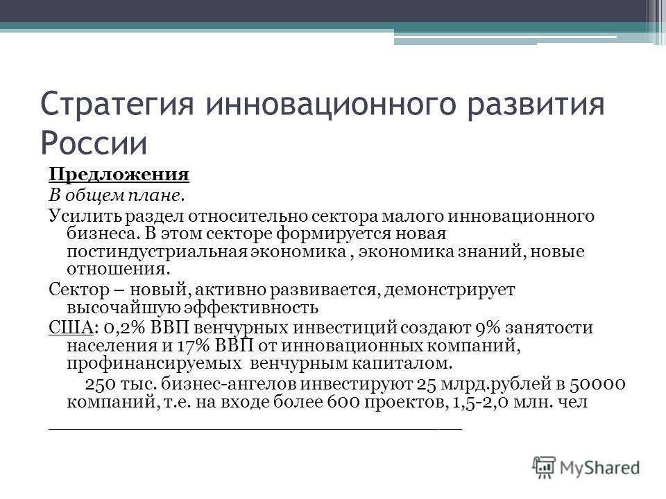 Стратегия инновационного развития России Предложения В общем плане. Усилить раздел относительно сектора малого инновационного бизнеса. В этом секторе формируется новая постиндустриальная экономика, экономика знаний, новые отношения. Сектор – новый, а