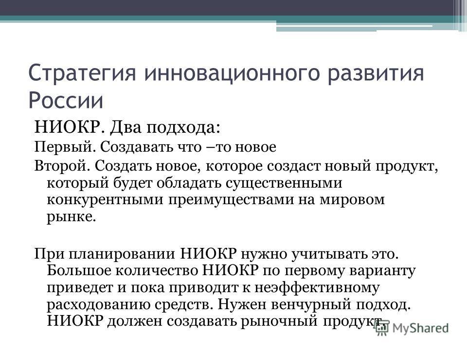 Стратегия инновационного развития России НИОКР. Два подхода: Первый. Создавать что –то новое Второй. Создать новое, которое создаст новый продукт, который будет обладать существенными конкурентными преимуществами на мировом рынке. При планировании НИ