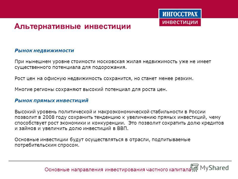 Основные направления инвестирования частного капитала Альтернативные инвестиции Рынок недвижимости При нынешнем уровне стоимости московская жилая недвижимость уже не имеет существенного потенциала для подорожания. Рост цен на офисную недвижимость сох