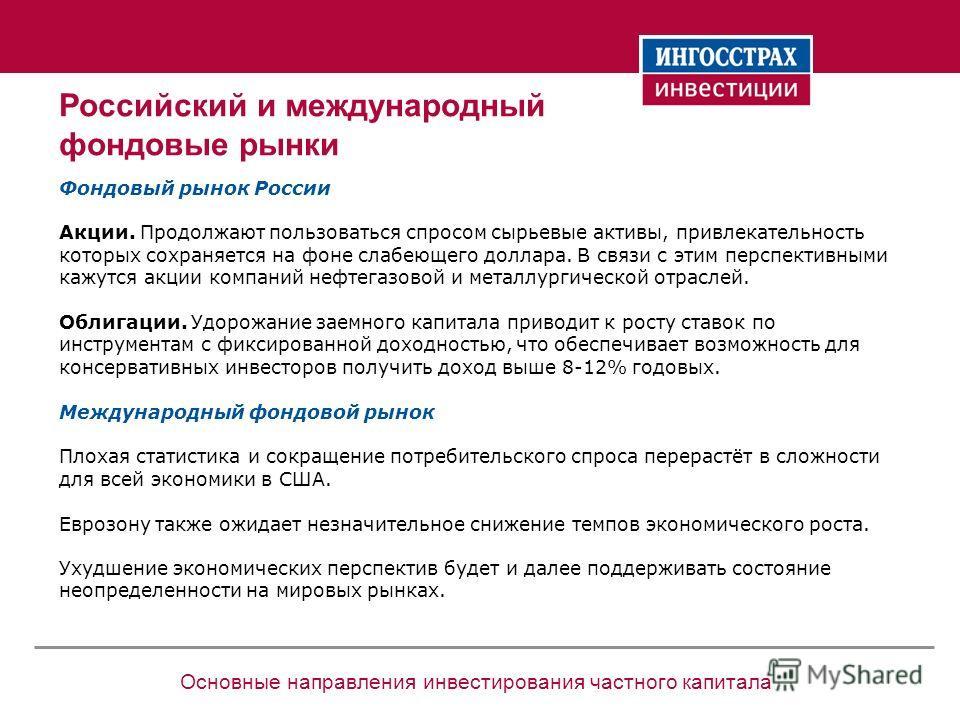 Основные направления инвестирования частного капитала Российский и международный фондовые рынки Фондовый рынок России Акции. Продолжают пользоваться спросом сырьевые активы, привлекательность которых сохраняется на фоне слабеющего доллара. В связи с