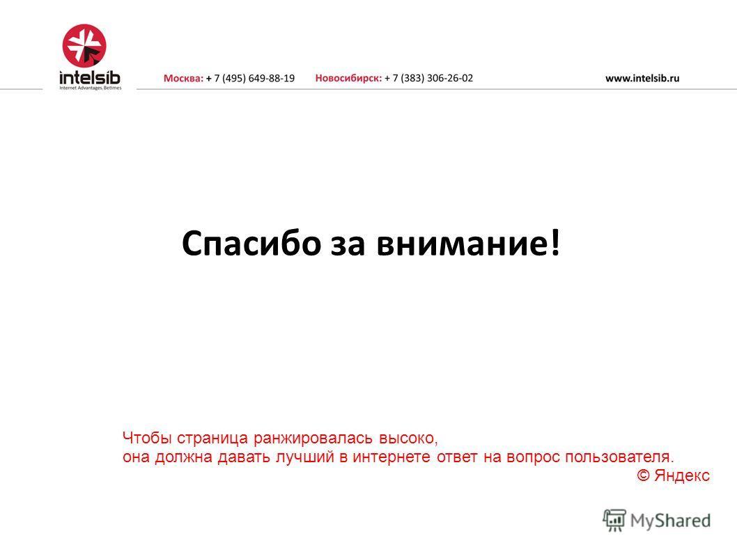 Спасибо за внимание! Чтобы страница ранжировалась высоко, она должна давать лучший в интернете ответ на вопрос пользователя. © Яндекс