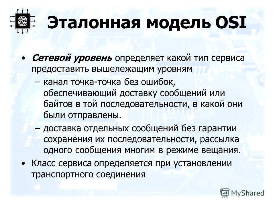 21 Эталонная модель OSI Сетевой уровень определяет какой тип сервиса предоставить вышележащим уровням –канал точка-точка без ошибок, обеспечивающий доставку сообщений или байтов в той последовательности, в какой они были отправлены. –доставка отдельн