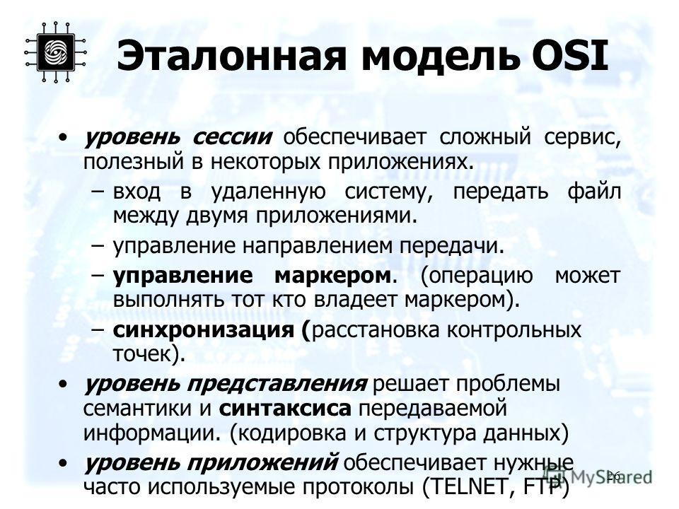 26 Эталонная модель OSI уровень сессии обеспечивает сложный сервис, полезный в некоторых приложениях. –вход в удаленную систему, передать файл между двумя приложениями. –управление направлением передачи. –управление маркером. (операцию может выполнят