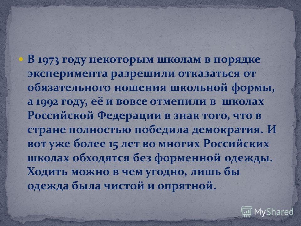 В 1973 году некоторым школам в порядке эксперимента разрешили отказаться от обязательного ношения школьной формы, а 1992 году, её и вовсе отменили в школах Российской Федерации в знак того, что в стране полностью победила демократия. И вот уже более