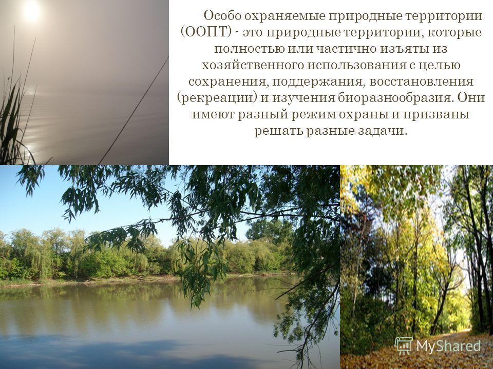 Особо охраняемые природные территории (ООПТ) - это природные территории, которые полностью или частично изъяты из хозяйственного использования с целью сохранения, поддержания, восстановления (рекреации) и изучения биоразнообразия. Они имеют разный ре