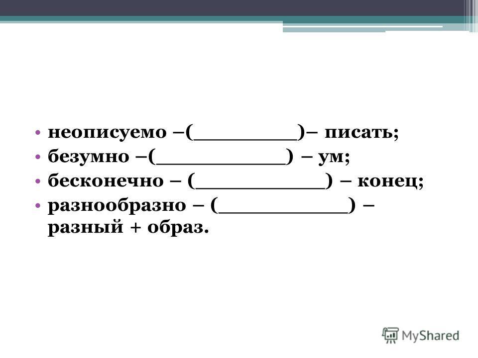 неописуемо –(________)– писать; безумно –(__________) – ум; бесконечно – (__________) – конец; разнообразно – (__________) – разный + образ.