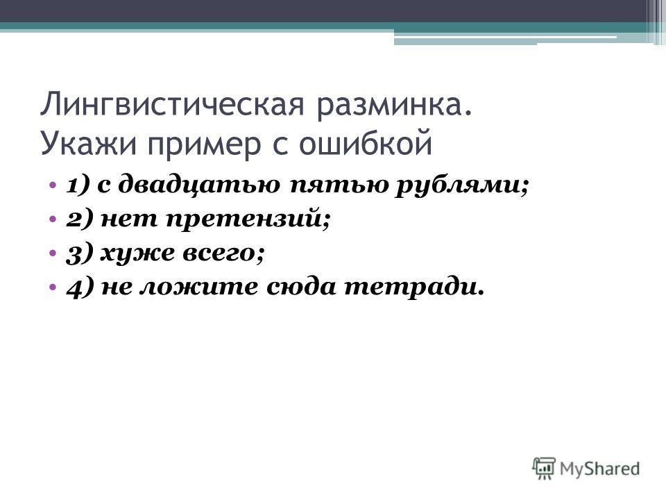Лингвистическая разминка. Укажи пример с ошибкой 1) с двадцатью пятью рублями; 2) нет претензий; 3) хуже всего; 4) не ложите сюда тетради.
