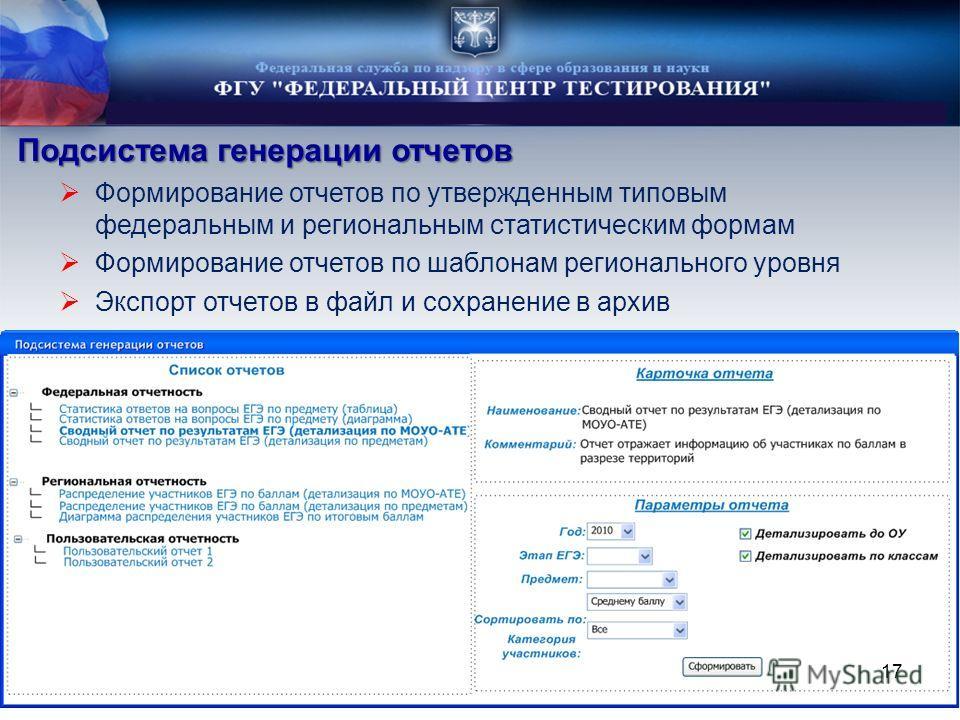 Подсистема генерации отчетов Формирование отчетов по утвержденным типовым федеральным и региональным статистическим формам Формирование отчетов по шаблонам регионального уровня Экспорт отчетов в файл и сохранение в архив 17