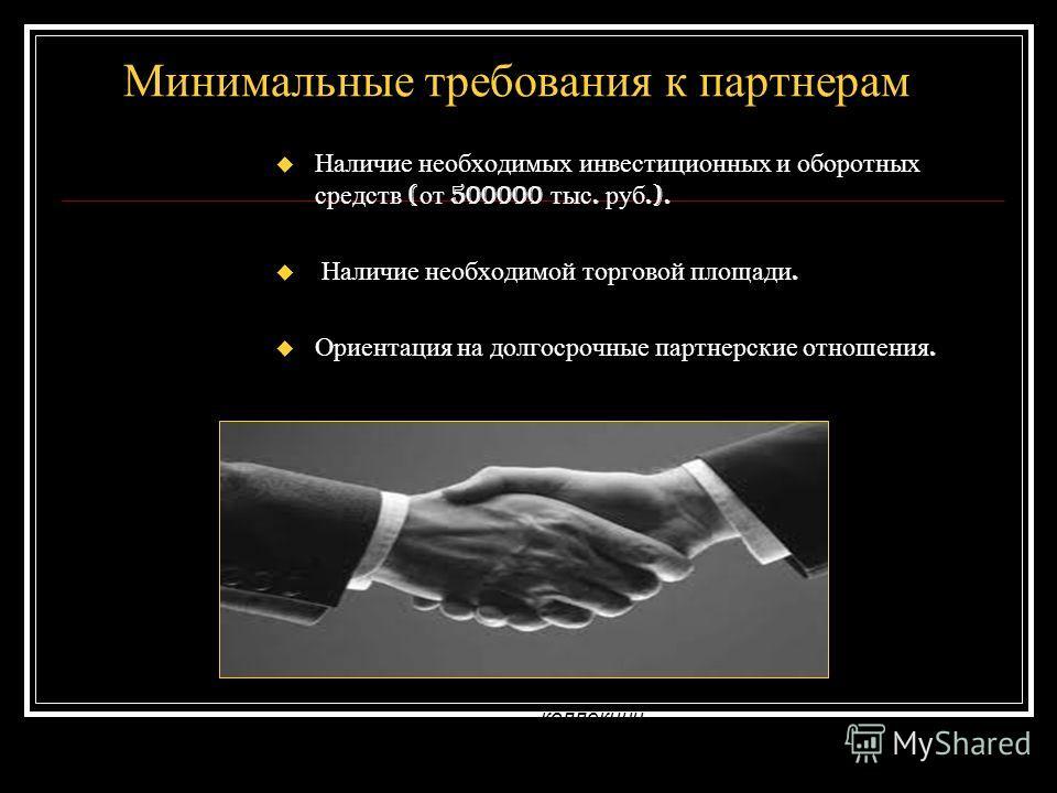 Минимальные требования к партнерам Наличие необходимых инвестиционных и оборотных средств ( от 500000 тыс. руб.). Наличие необходимой торговой площади. Ориентация на долгосрочные партнерские отношения. Работа с «Империей Моды» гарантирует Вам качеств