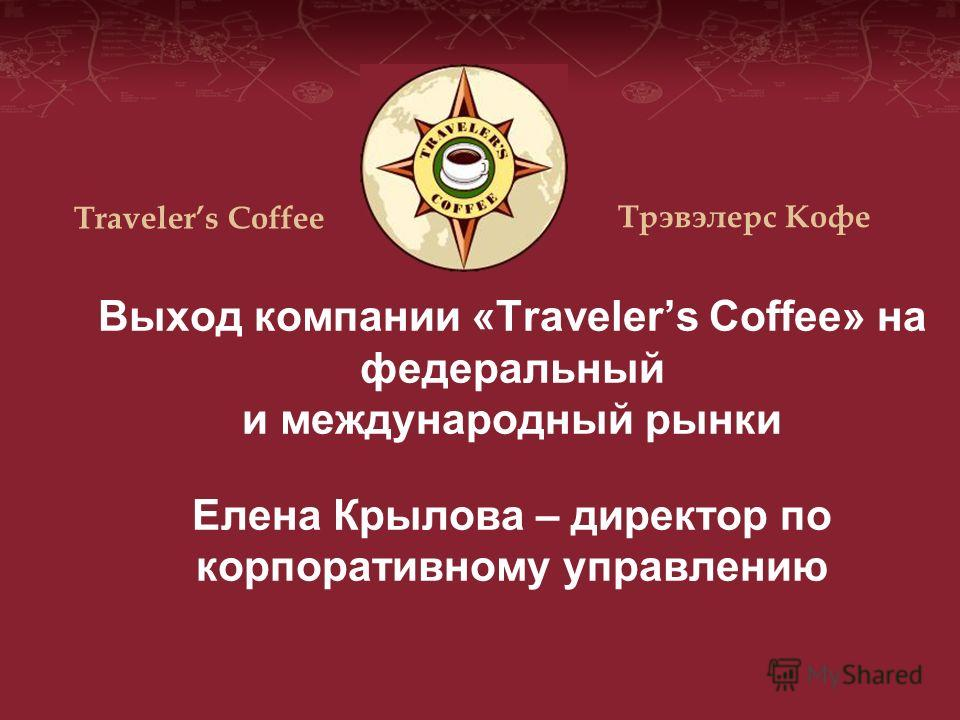 Выход компании «Travelers Coffee» на федеральный и международный рынки Елена Крылова – директор по корпоративному управлению Travelers Coffee Трэвэлерс Кофе