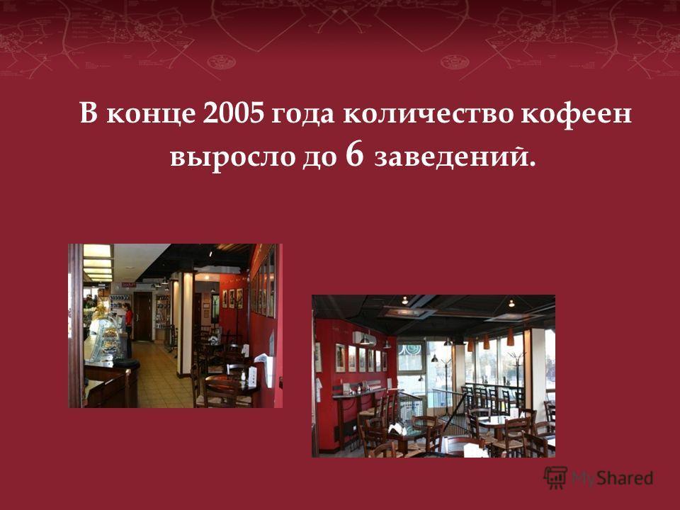 В конце 2005 года количество кофеен выросло до 6 заведений.