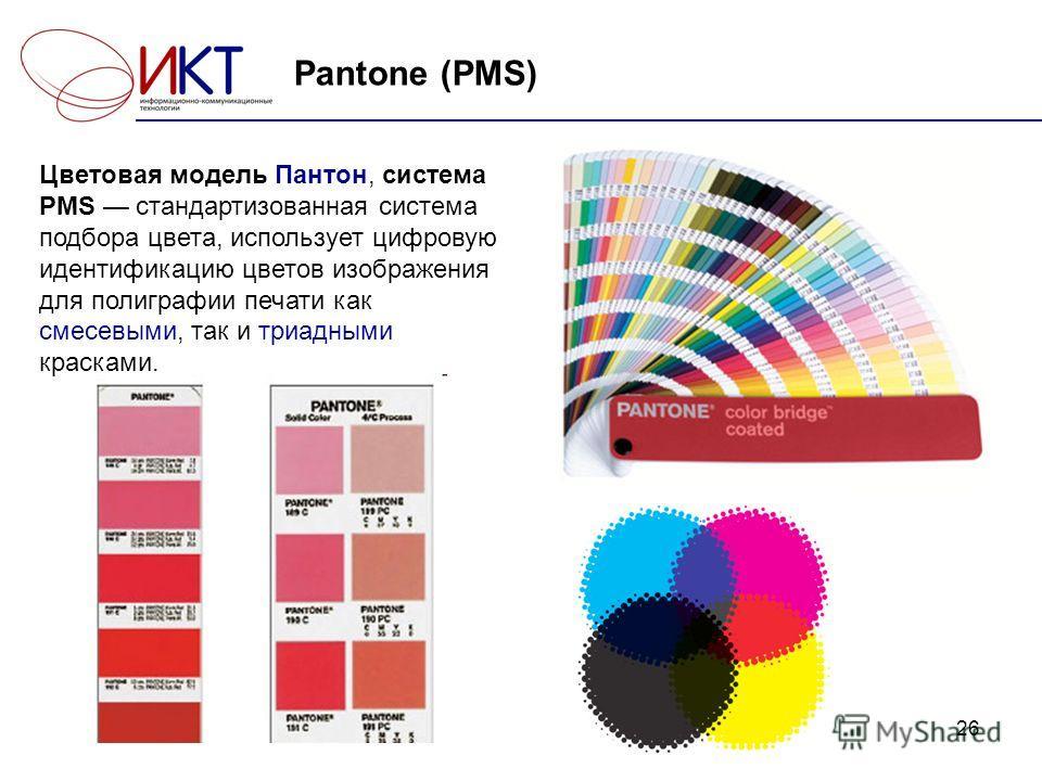 26 Pantone (PMS) Цветовая модель Пантон, система PMS стандартизованная система подбора цвета, использует цифровую идентификацию цветов изображения для полиграфии печати как смесевыми, так и триадными красками.