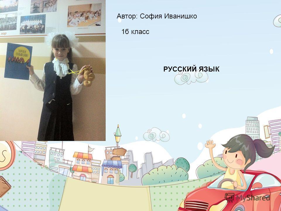 1б класс Автор: София Иванишко РУССКИЙ ЯЗЫК 2012-2013г