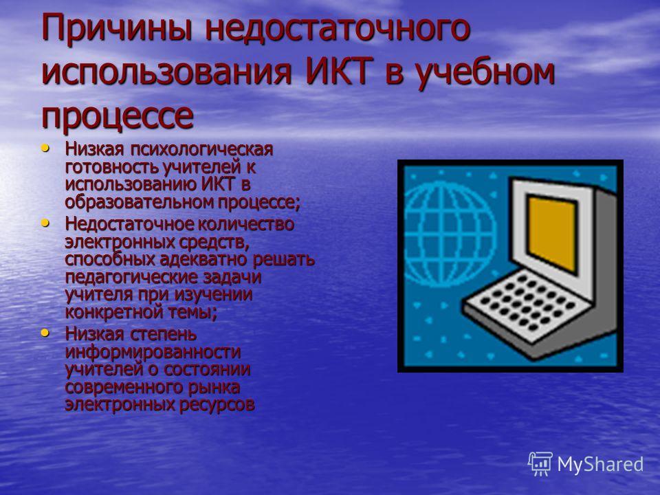 Причины недостаточного использования ИКТ в учебном процессе Низкая психологическая готовность учителей к использованию ИКТ в образовательном процессе; Низкая психологическая готовность учителей к использованию ИКТ в образовательном процессе; Недостат