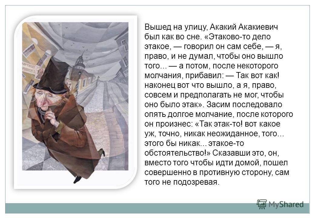 Вышед на улицу, Акакий Акакиевич был как во сне. «Этаково-то дело этакое, говорил он сам себе, я, право, и не думал, чтобы оно вышло того... а потом, после некоторого молчания, прибавил: Так вот как! наконец вот что вышло, а я, право, совсем и предпо
