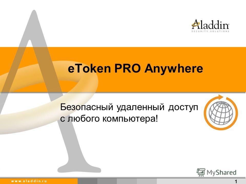 w w w. a l a d d i n. r u eToken PRO Anywhere 1 Безопасный удаленный доступ с любого компьютера!