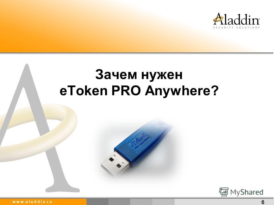 w w w. a l a d d i n. r u Зачем нужен eToken PRO Anywhere? 6