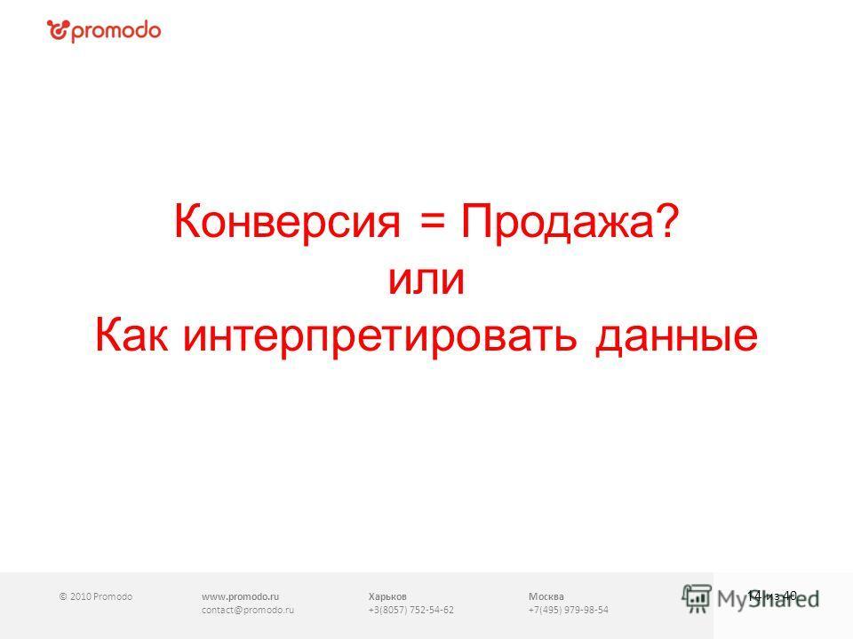 © 2010 Promodowww.promodo.ru contact@promodo.ru Харьков +3(8057) 752-54-62 Москва +7(495) 979-98-54 Конверсия = Продажа? или Как интерпретировать данные 14 из 40