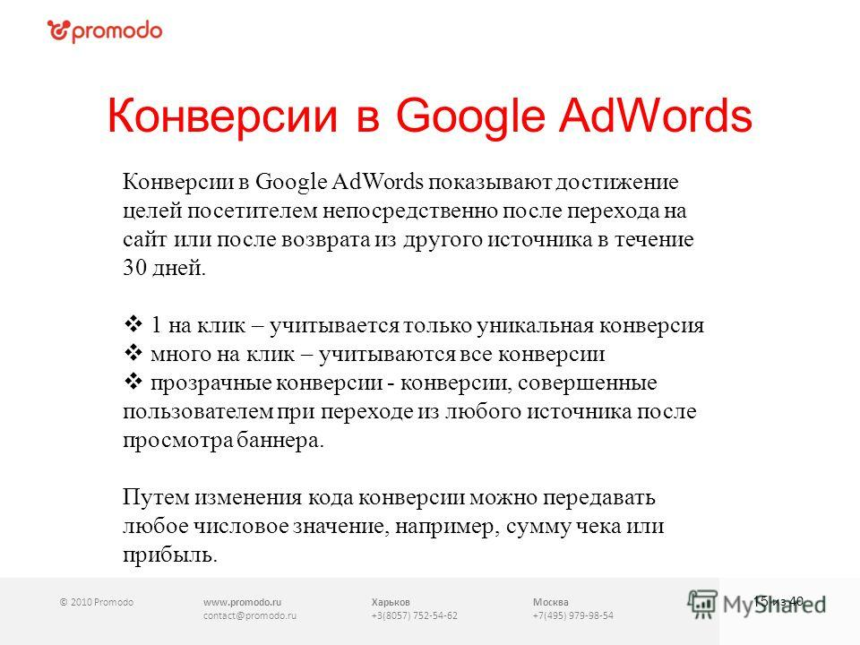 © 2010 Promodowww.promodo.ru contact@promodo.ru Харьков +3(8057) 752-54-62 Москва +7(495) 979-98-54 Конверсии в Google AdWords 15 из 40 Конверсии в Google AdWords показывают достижение целей посетителем непосредственно после перехода на сайт или посл