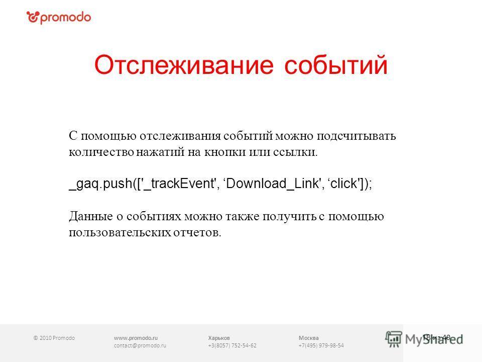 © 2010 Promodowww.promodo.ru contact@promodo.ru Харьков +3(8057) 752-54-62 Москва +7(495) 979-98-54 Отслеживание событий 18 из 40 С помощью отслеживания событий можно подсчитывать количество нажатий на кнопки или ссылки. _gaq.push(['_trackEvent', Dow