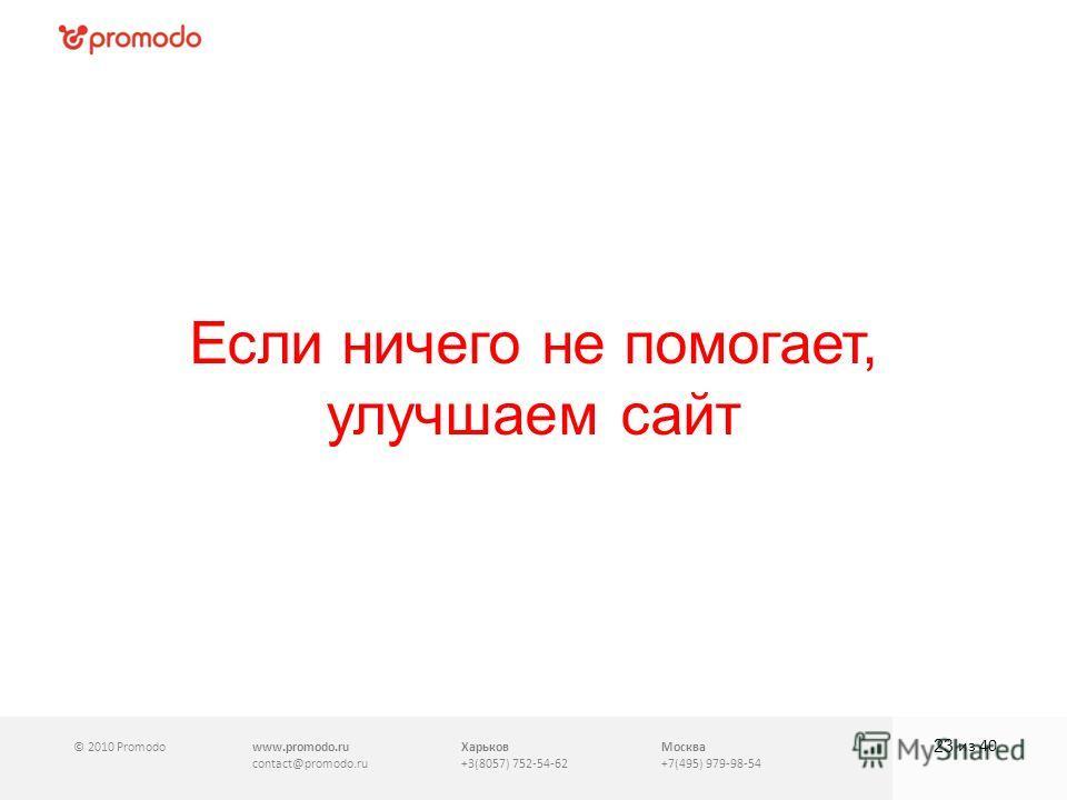 © 2010 Promodowww.promodo.ru contact@promodo.ru Харьков +3(8057) 752-54-62 Москва +7(495) 979-98-54 Если ничего не помогает, улучшаем сайт 23 из 40