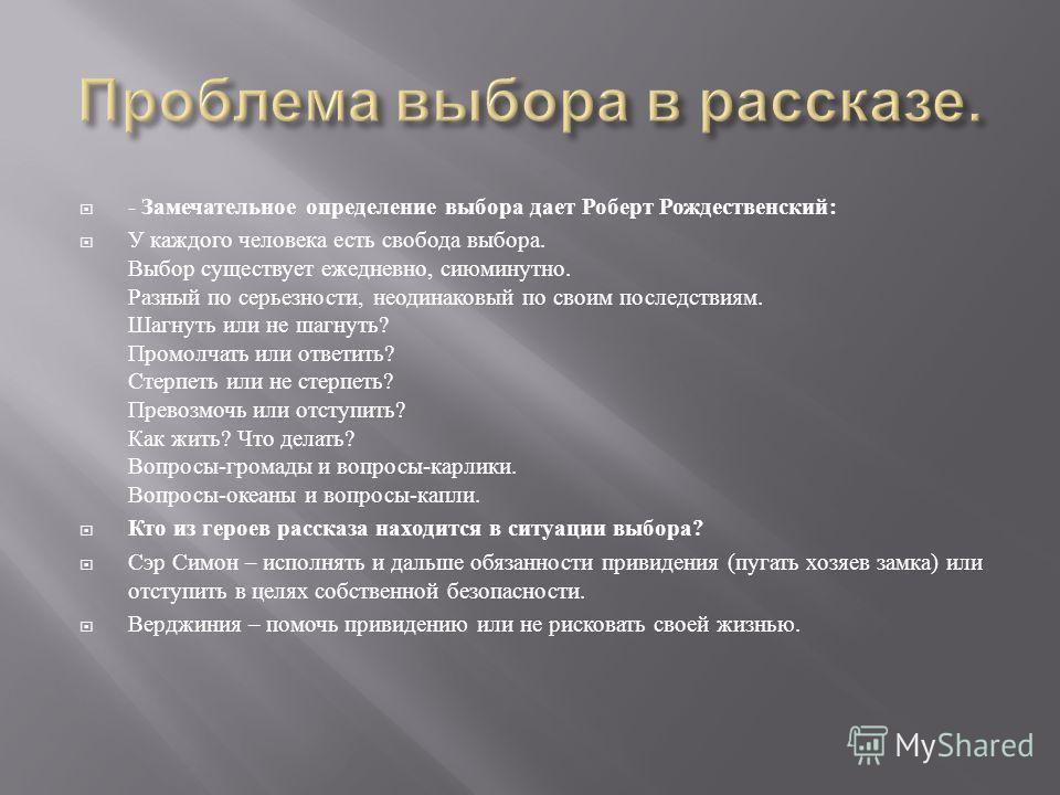 - Замечательное определение выбора дает Роберт Рождественский : У каждого человека есть свобода выбора. Выбор существует ежедневно, сиюминутно. Разный по серьезности, неодинаковый по своим последствиям. Шагнуть или не шагнуть ? Промолчать или ответит