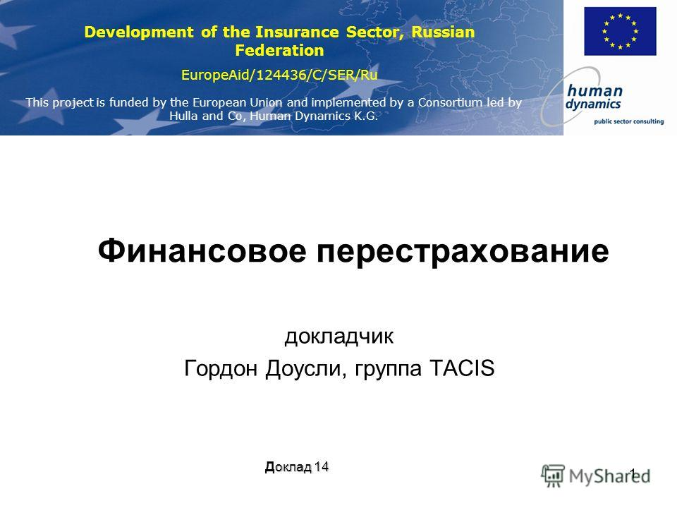 Development of the Insurance Sector, Russian Federation EuropeAid/124436/C/SER/Ru This project is funded by the European Union and implemented by a Consortium led by Hulla and Co, Human Dynamics K.G. 11 Финансовое перестрахование докладчик Гордон Доу