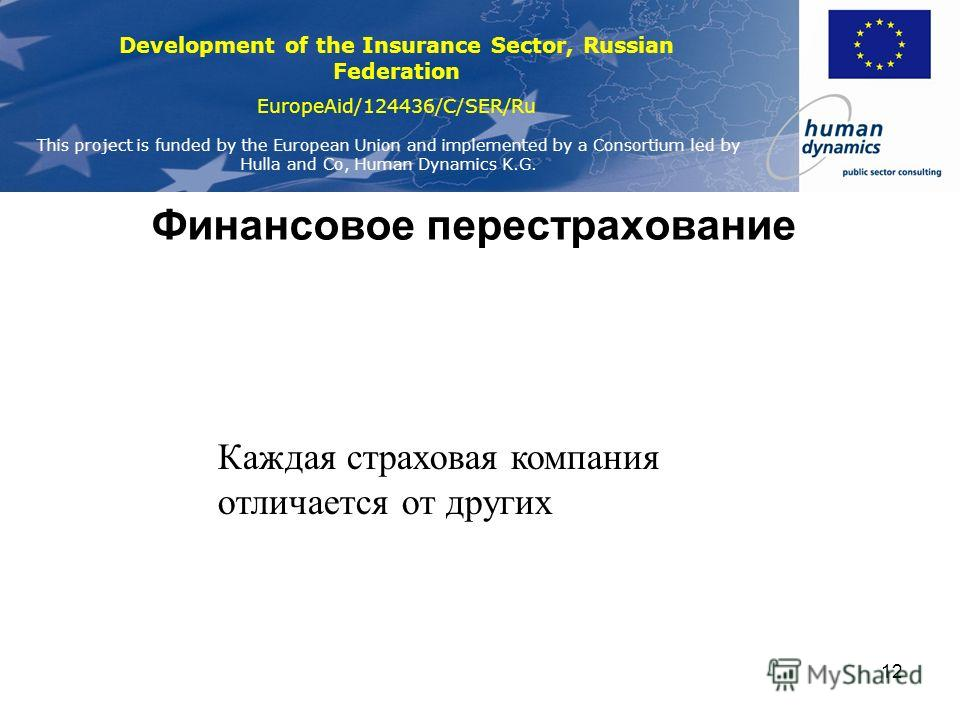 Development of the Insurance Sector, Russian Federation EuropeAid/124436/C/SER/Ru This project is funded by the European Union and implemented by a Consortium led by Hulla and Co, Human Dynamics K.G. 12 Финансовое перестрахование Каждая страховая ком