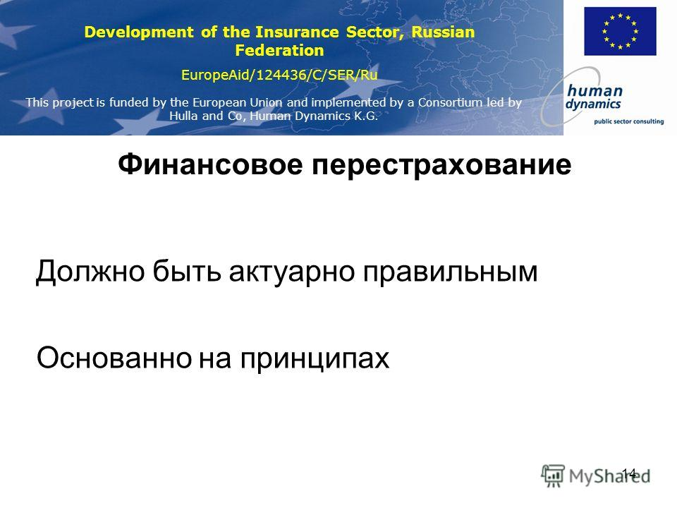 Development of the Insurance Sector, Russian Federation EuropeAid/124436/C/SER/Ru This project is funded by the European Union and implemented by a Consortium led by Hulla and Co, Human Dynamics K.G. 14 Финансовое перестрахование Должно быть актуарно