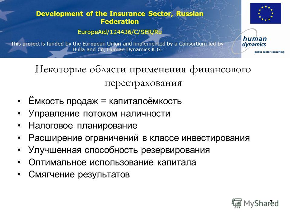 Development of the Insurance Sector, Russian Federation EuropeAid/124436/C/SER/Ru This project is funded by the European Union and implemented by a Consortium led by Hulla and Co, Human Dynamics K.G. 17 Некоторые области применения финансового перест