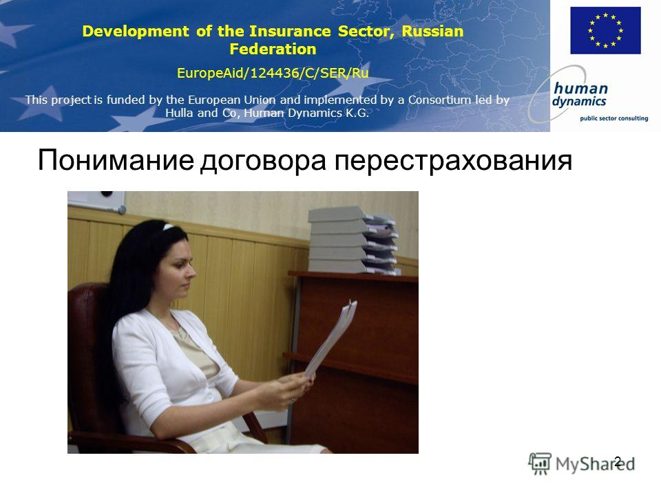 Development of the Insurance Sector, Russian Federation EuropeAid/124436/C/SER/Ru This project is funded by the European Union and implemented by a Consortium led by Hulla and Co, Human Dynamics K.G. 2 Понимание договора перестрахования