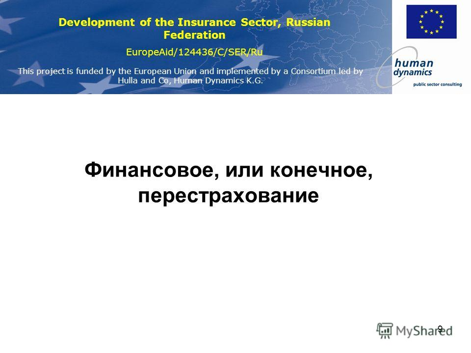 Development of the Insurance Sector, Russian Federation EuropeAid/124436/C/SER/Ru This project is funded by the European Union and implemented by a Consortium led by Hulla and Co, Human Dynamics K.G. 9 Финансовое, или конечное, перестрахование