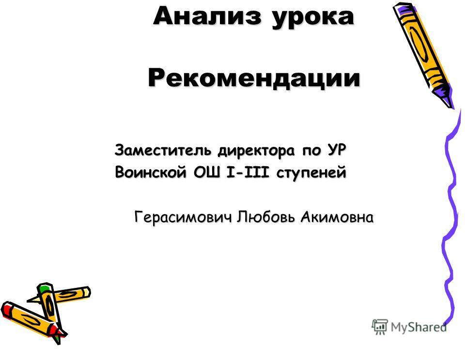 Анализ урока Рекомендации Заместитель директора по УР Воинской ОШ I-III ступеней Герасимович Любовь Акимовна Герасимович Любовь Акимовна
