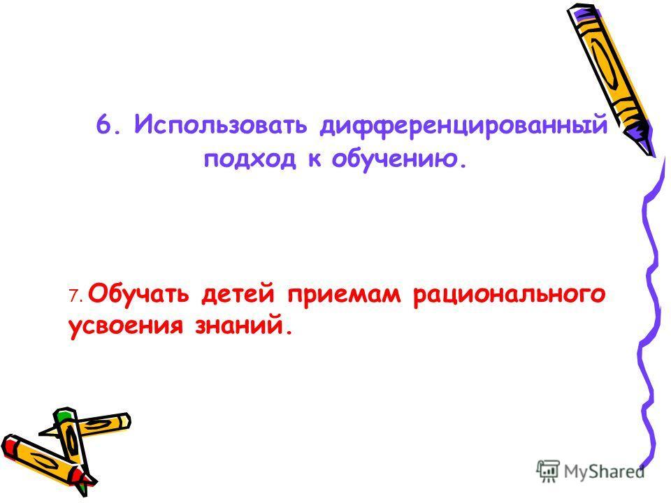 6. Использовать дифференцированный подход к обучению. 7. Обучать детей приемам рационального усвоения знаний.