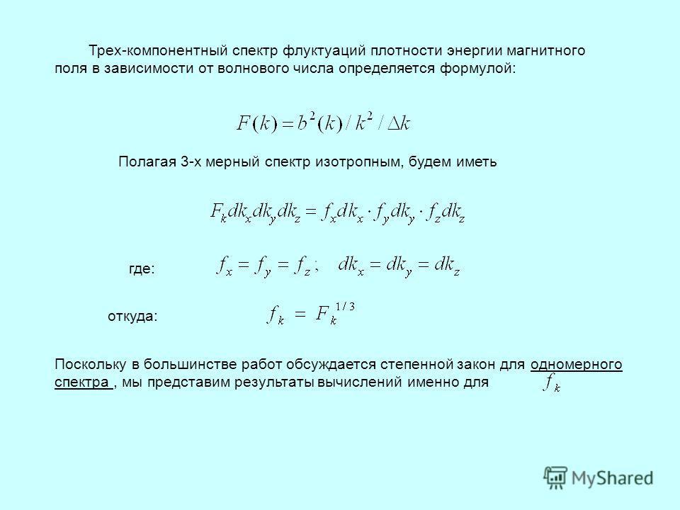 Трех-компонентный спектр флуктуаций плотности энергии магнитного поля в зависимости от волнового числа определяется формулой: Полагая 3-х мерный спектр изотропным, будем иметь где: Поскольку в большинстве работ обсуждается степенной закон для одномер