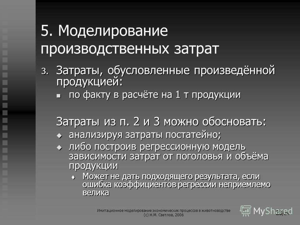 Имитационное моделирование экономических процессов в животноводстве (с) Н.М. Светлов, 2006 23 /24 5. Моделирование производственных затрат 3. Затраты, обусловленные произведённой продукцией: по факту в расчёте на 1 т продукции по факту в расчёте на 1