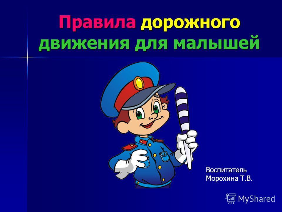 Правила дорожного движения для малышей Воспитатель Морохина Т.В.